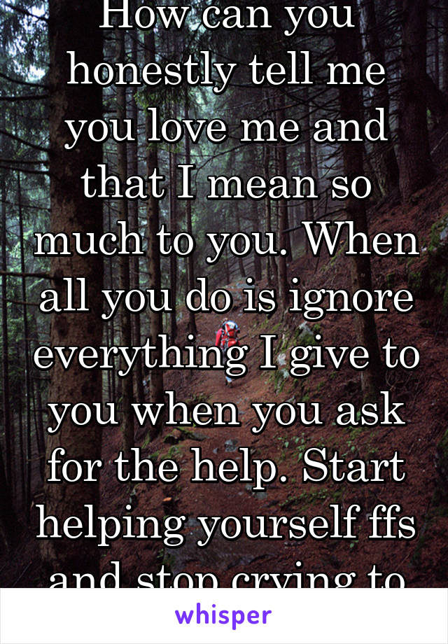 How can you honestly tell me you love me and that I mean so much to you. When all you do is ignore everything I give to you when you ask for the help. Start helping yourself ffs and stop crying to me