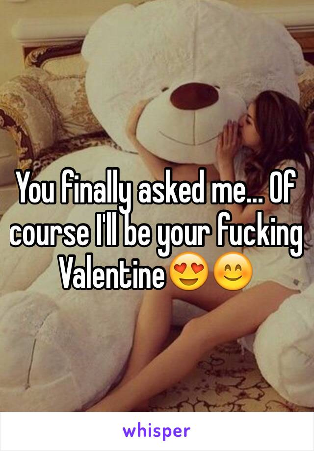 You finally asked me... Of course I'll be your fucking Valentine😍😊