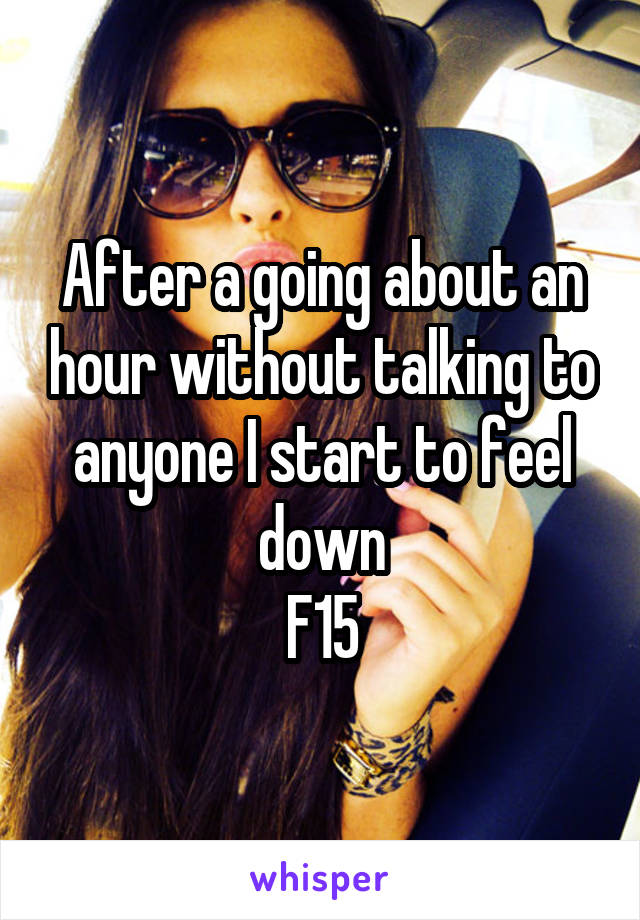 After a going about an hour without talking to anyone I start to feel down F15