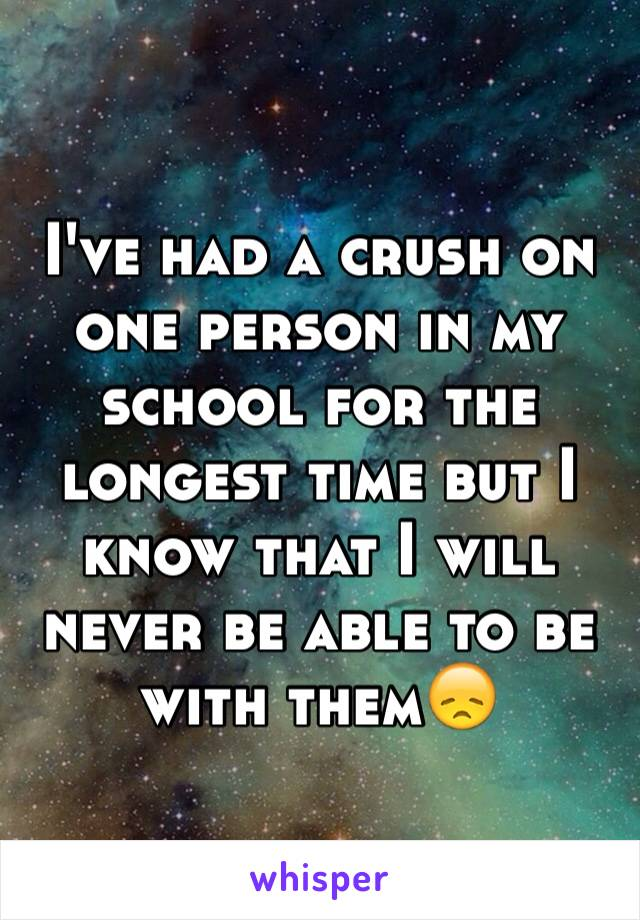 I've had a crush on one person in my school for the longest time but I know that I will never be able to be with them😞