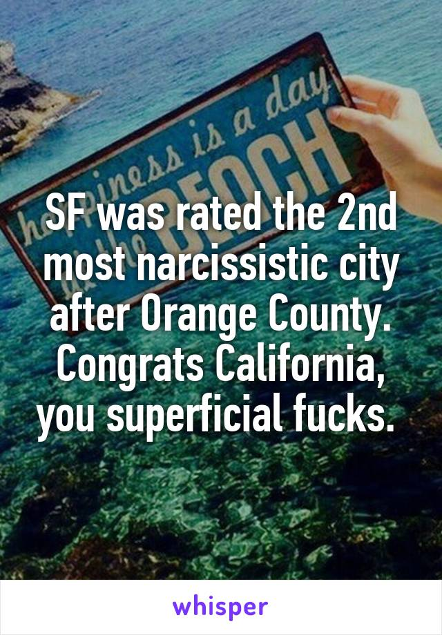 SF was rated the 2nd most narcissistic city after Orange County. Congrats California, you superficial fucks.