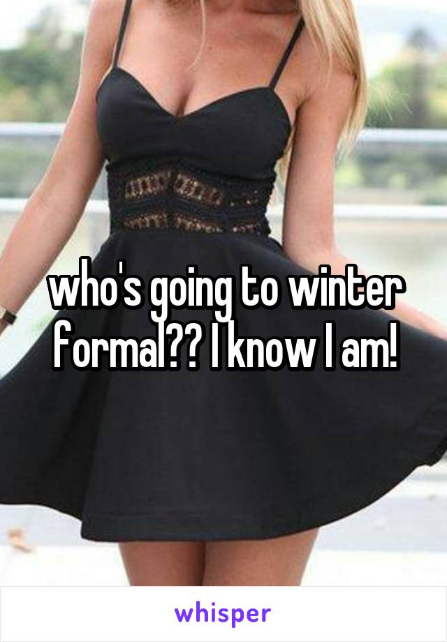 who's going to winter formal?? I know I am!