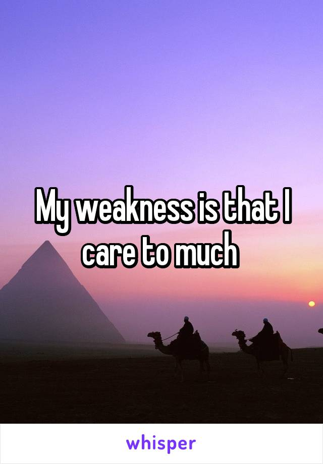 My weakness is that I care to much