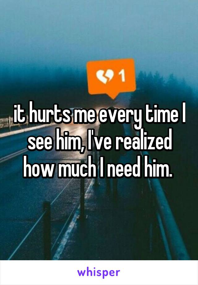 it hurts me every time I see him, I've realized how much I need him.