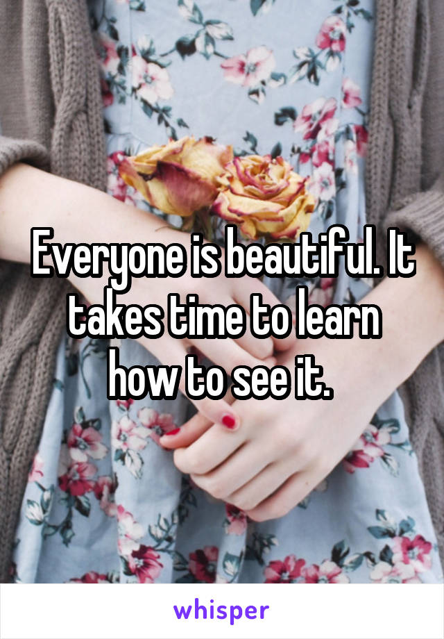 Everyone is beautiful. It takes time to learn how to see it.