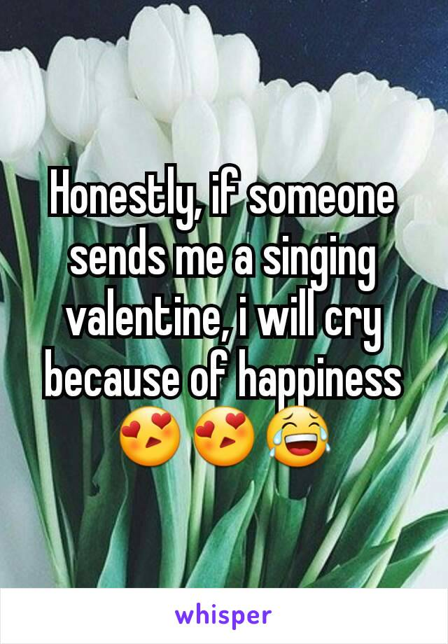 Honestly, if someone sends me a singing valentine, i will cry because of happiness 😍😍😂