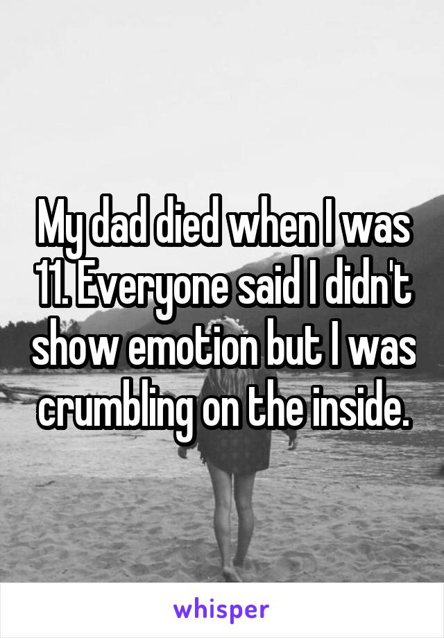 My dad died when I was 11. Everyone said I didn't show emotion but I was crumbling on the inside.