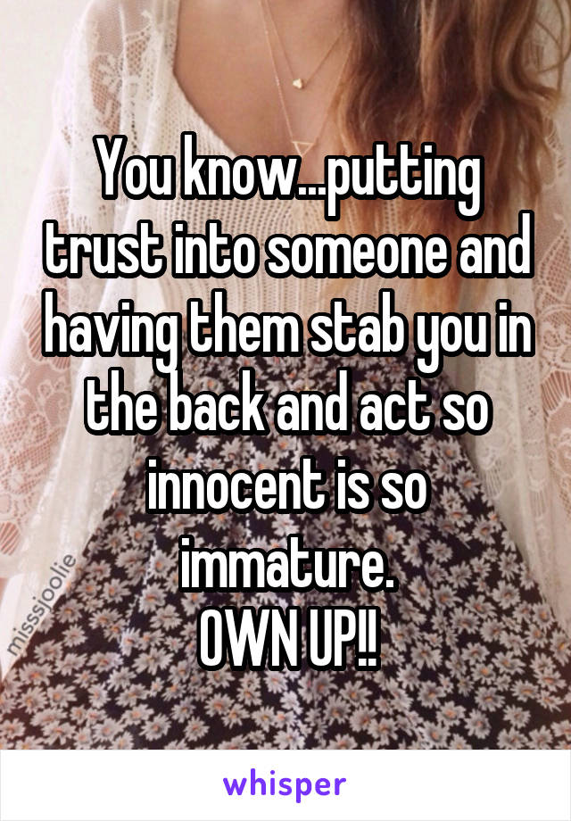 You know...putting trust into someone and having them stab you in the back and act so innocent is so immature. OWN UP!!