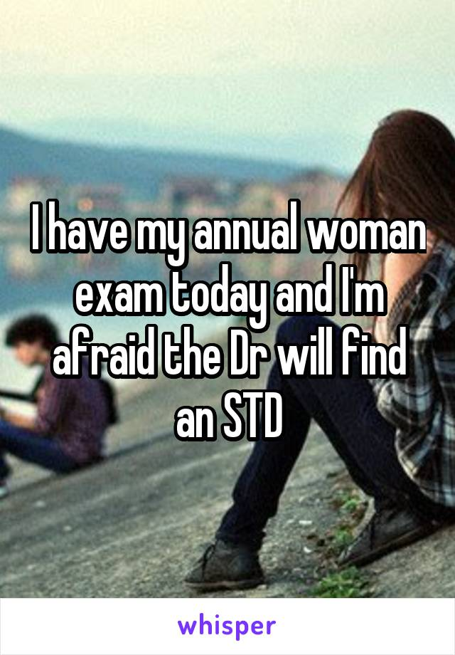 I have my annual woman exam today and I'm afraid the Dr will find an STD