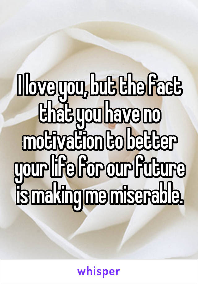 I love you, but the fact that you have no motivation to better your life for our future is making me miserable.