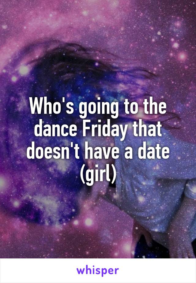 Who's going to the dance Friday that doesn't have a date (girl)
