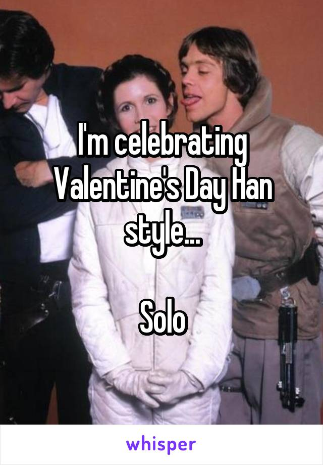 I'm celebrating Valentine's Day Han style...  Solo