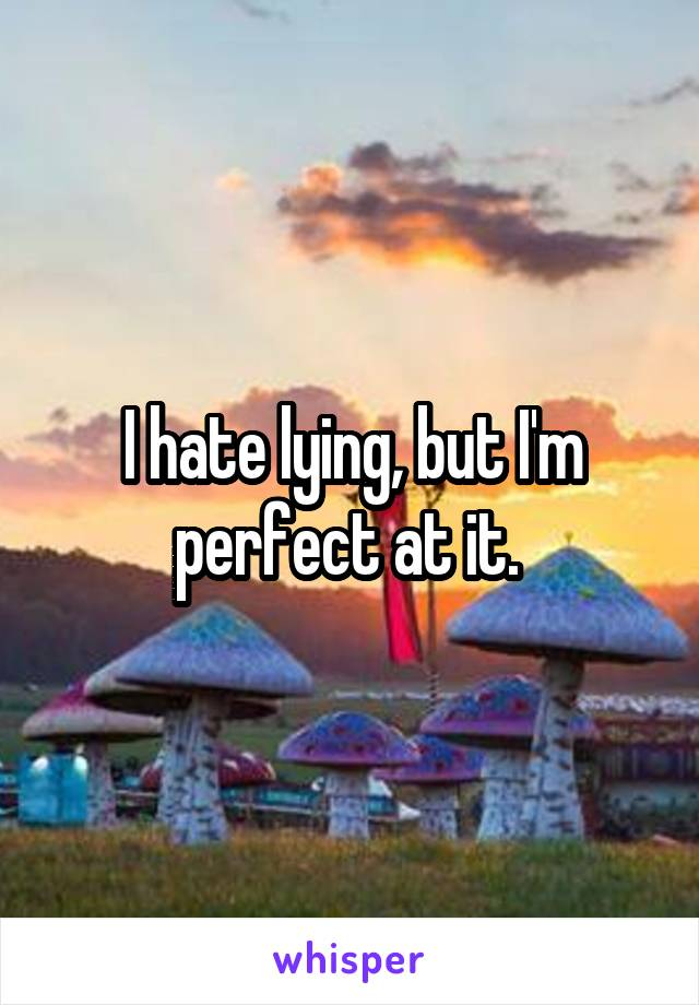 I hate lying, but I'm perfect at it.