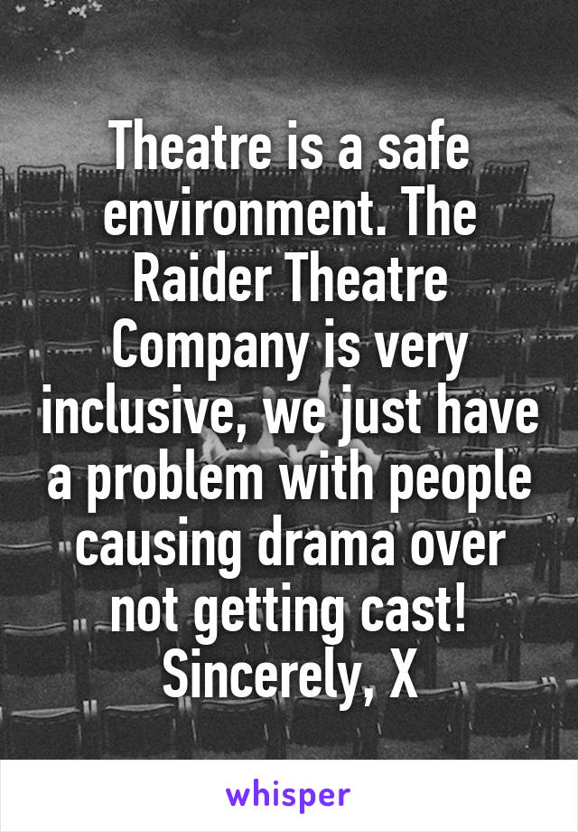 Theatre is a safe environment. The Raider Theatre Company is very inclusive, we just have a problem with people causing drama over not getting cast! Sincerely, X
