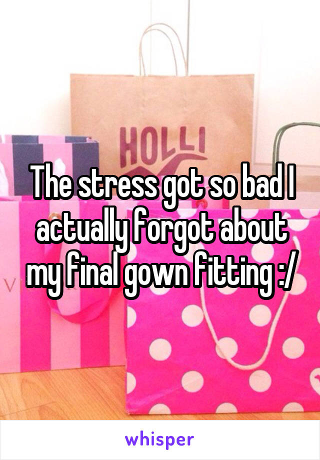 The stress got so bad I actually forgot about my final gown fitting :/