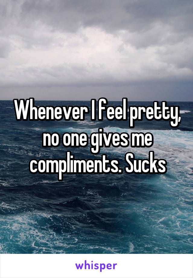 Whenever I feel pretty, no one gives me compliments. Sucks