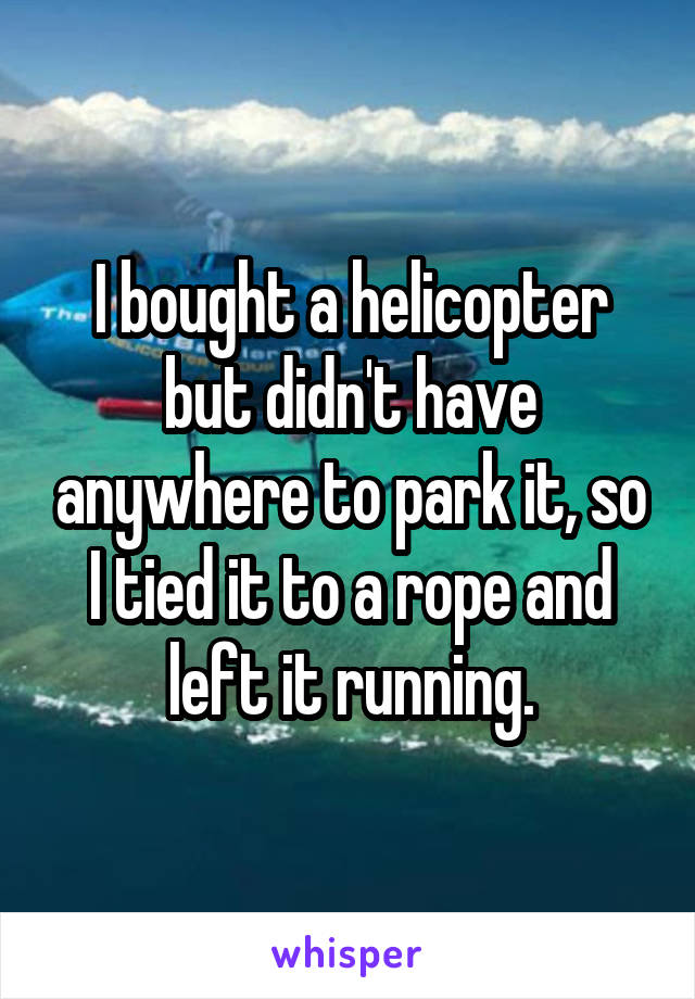 I bought a helicopter but didn't have anywhere to park it, so I tied it to a rope and left it running.