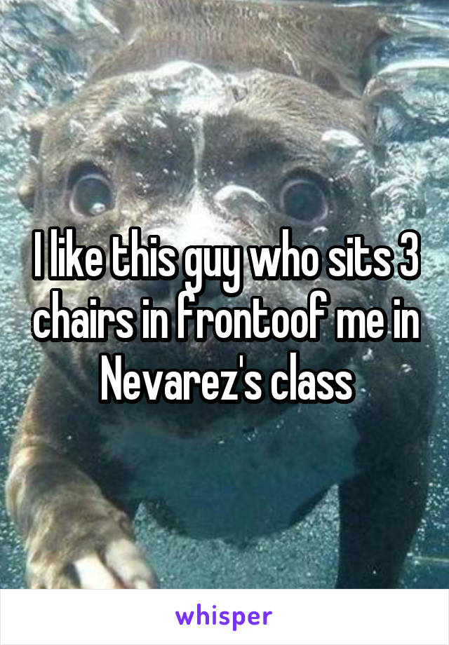 I like this guy who sits 3 chairs in frontoof me in Nevarez's class