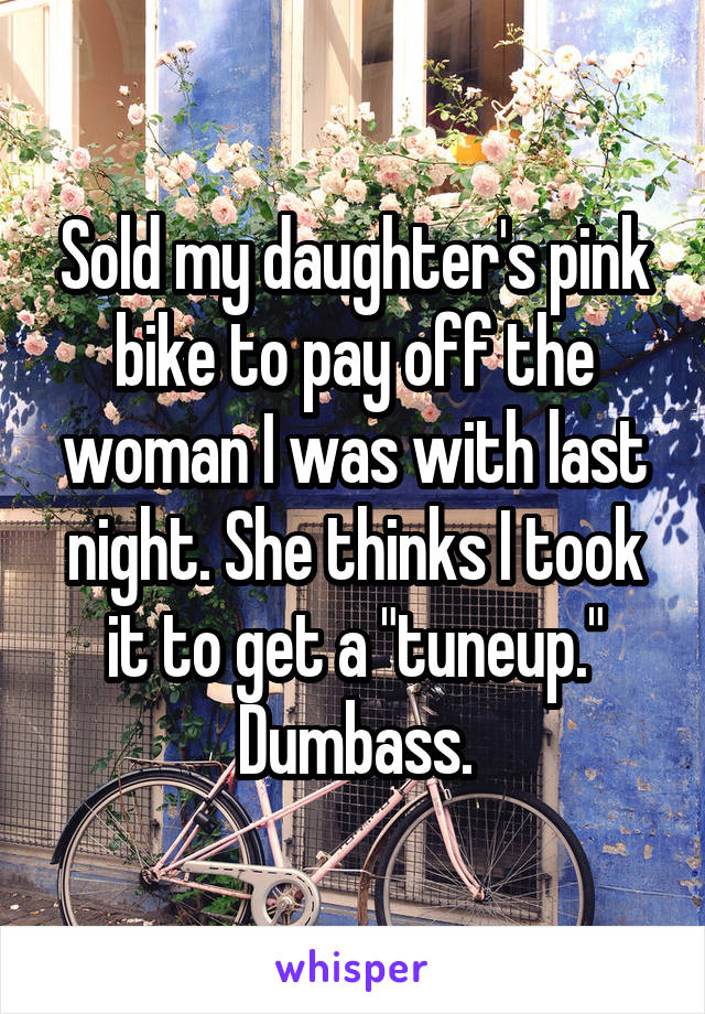 """Sold my daughter's pink bike to pay off the woman I was with last night. She thinks I took it to get a """"tuneup."""" Dumbass."""