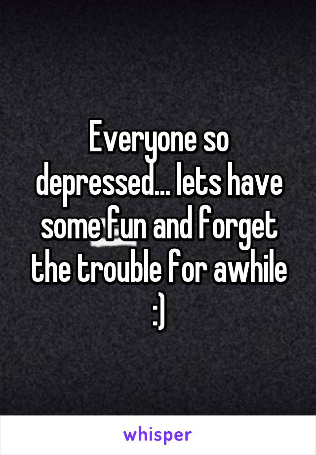 Everyone so depressed... lets have some fun and forget the trouble for awhile :)