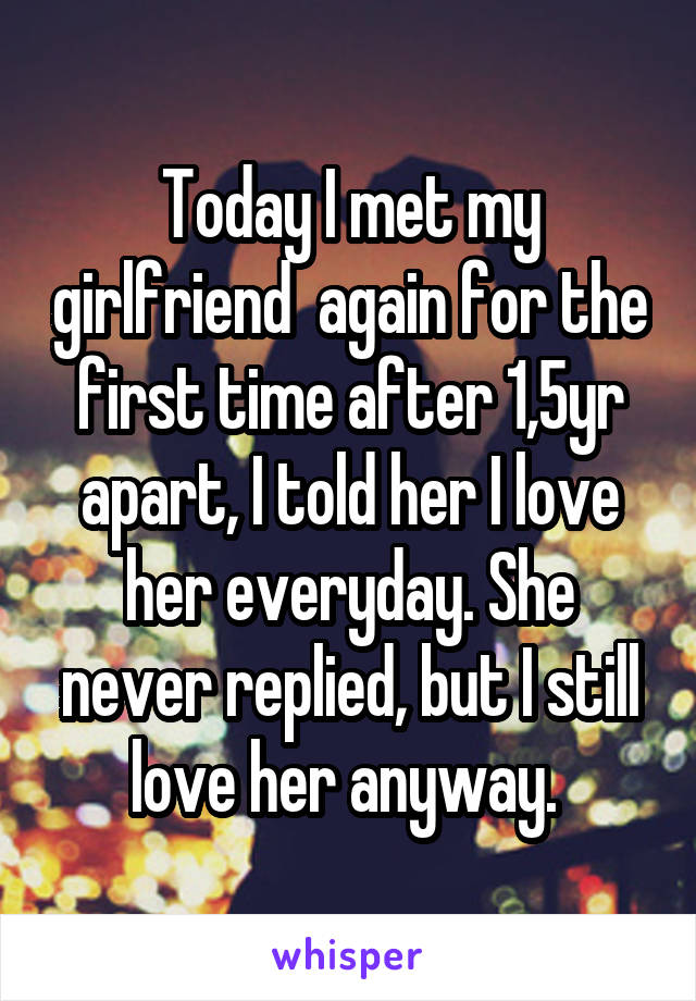 Today I met my girlfriend  again for the first time after 1,5yr apart, I told her I love her everyday. She never replied, but I still love her anyway.