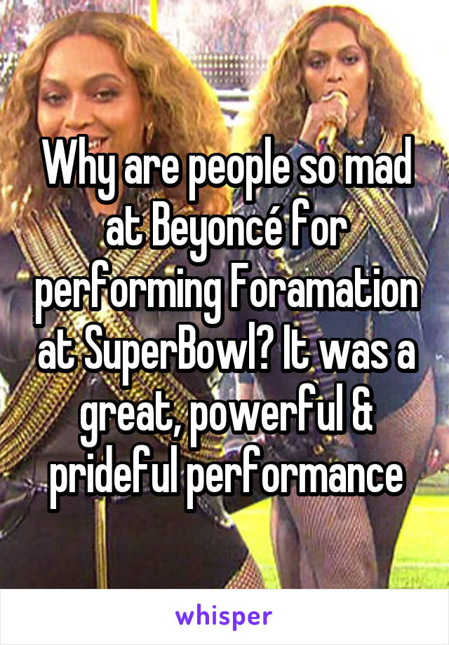 Why are people so mad at Beyoncé for performing Foramation at SuperBowl? It was a great, powerful & prideful performance