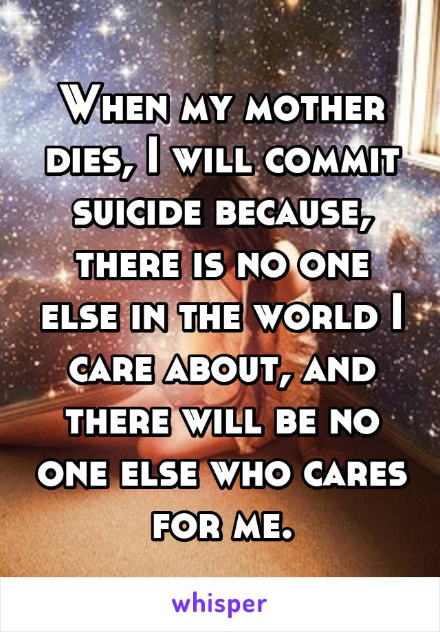 When my mother dies, I will commit suicide because, there is no one else in the world I care about, and there will be no one else who cares for me.