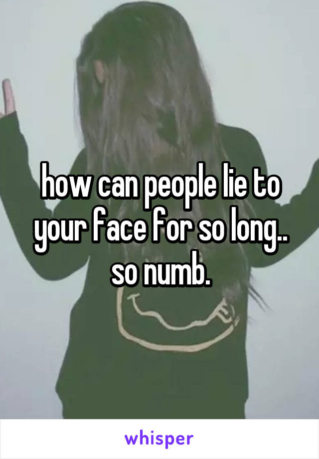 how can people lie to your face for so long.. so numb.