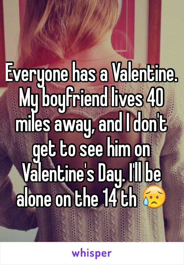 Everyone has a Valentine. My boyfriend lives 40 miles away, and I don't get to see him on Valentine's Day. I'll be alone on the 14 th 😥