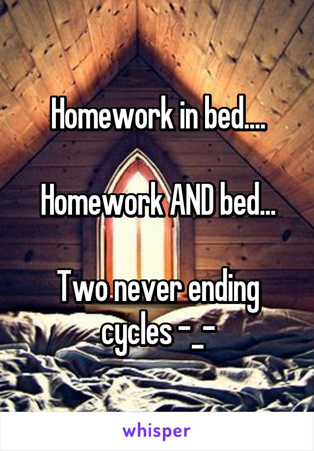 Homework in bed....  Homework AND bed...  Two never ending cycles -_-
