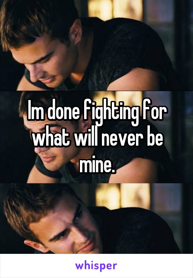 Im done fighting for what will never be mine.