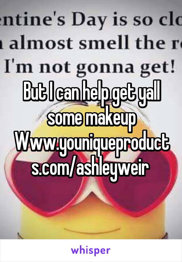 But I can help get yall some makeup Www.youniqueproducts.com/ashleyweir