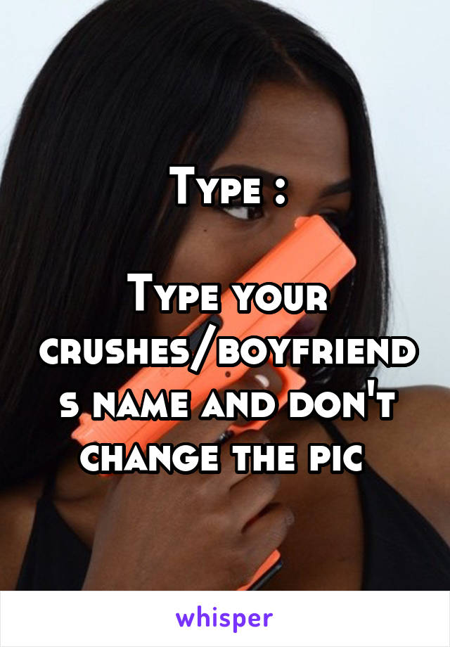 Type :  Type your crushes/boyfriends name and don't change the pic