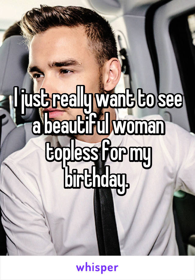 I just really want to see a beautiful woman topless for my birthday.