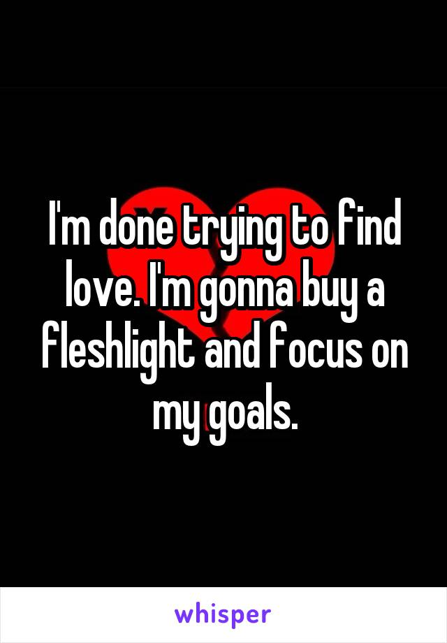 I'm done trying to find love. I'm gonna buy a fleshlight and focus on my goals.