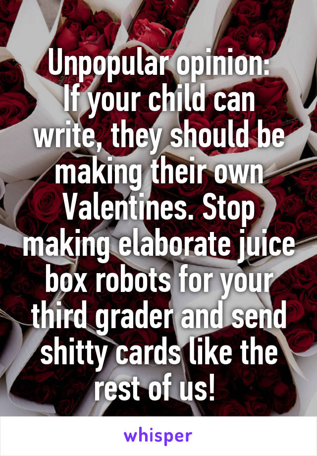 Unpopular opinion: If your child can write, they should be making their own Valentines. Stop making elaborate juice box robots for your third grader and send shitty cards like the rest of us!
