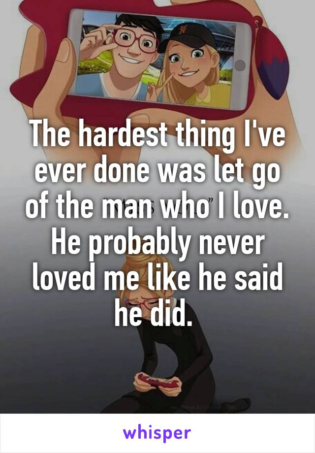 The hardest thing I've ever done was let go of the man who I love. He probably never loved me like he said he did.