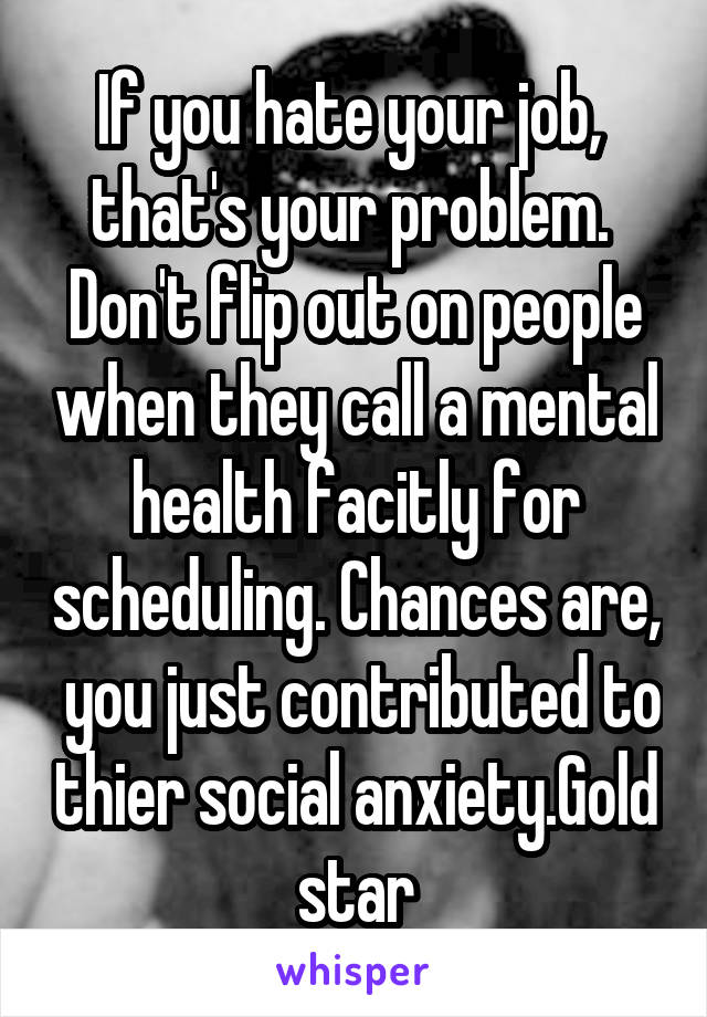 If you hate your job,  that's your problem.  Don't flip out on people when they call a mental health facitly for scheduling. Chances are,  you just contributed to thier social anxiety.Gold star