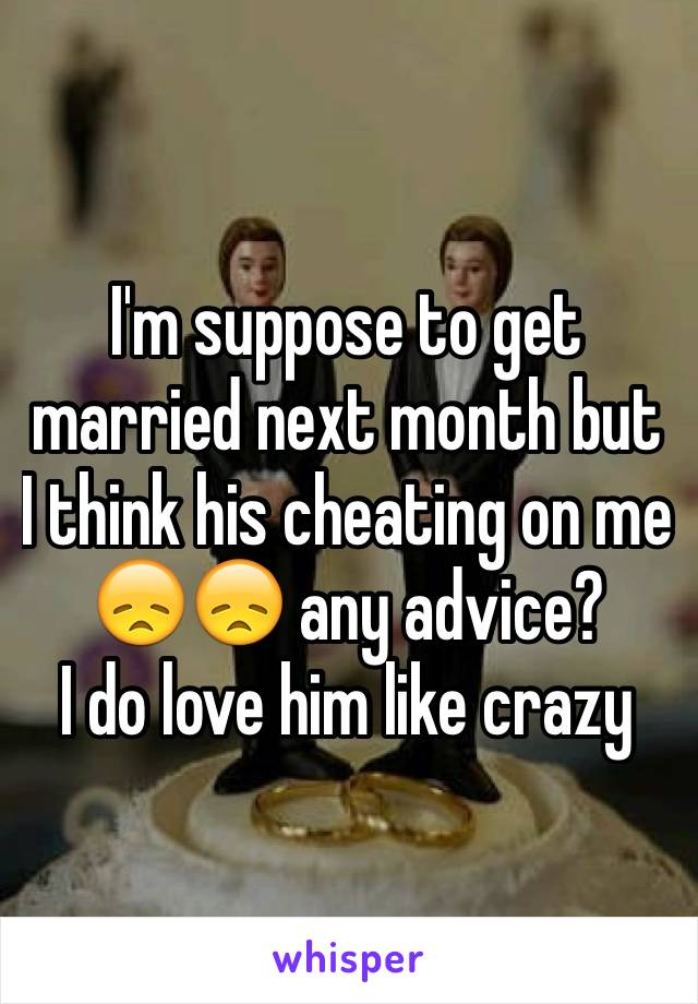 I'm suppose to get married next month but I think his cheating on me 😞😞 any advice?  I do love him like crazy
