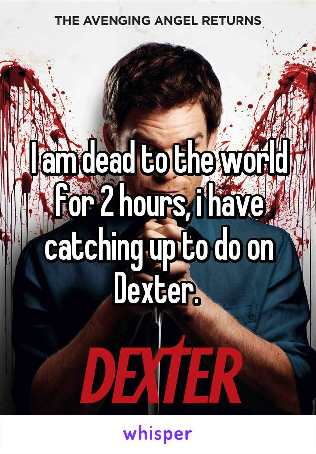 I am dead to the world for 2 hours, i have catching up to do on Dexter.