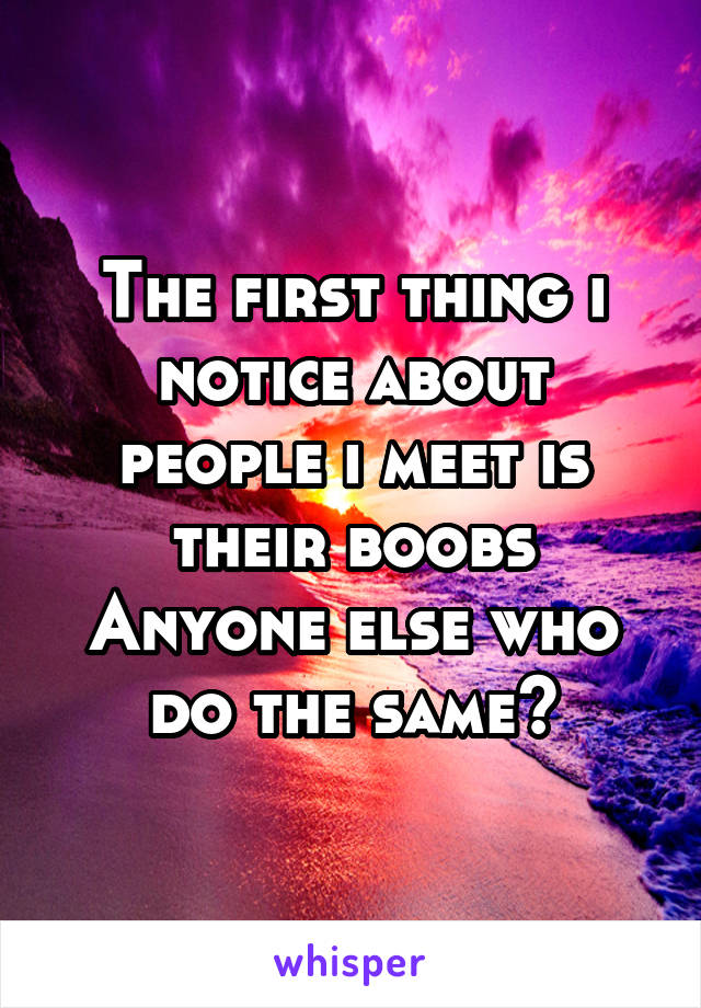 The first thing i notice about people i meet is their boobs Anyone else who do the same?
