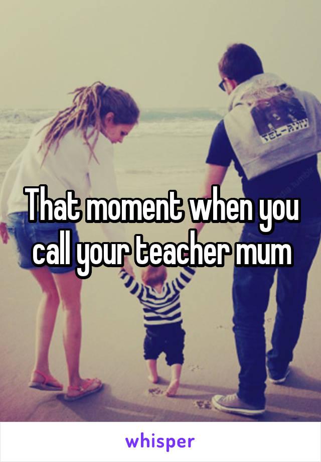 That moment when you call your teacher mum