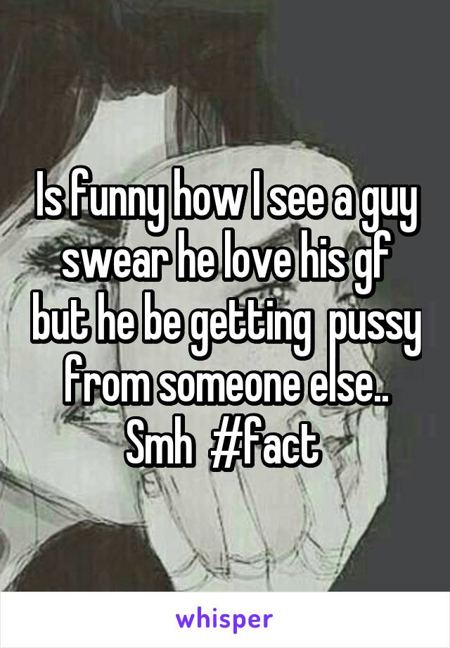 Is funny how I see a guy swear he love his gf but he be getting  pussy from someone else.. Smh  #fact