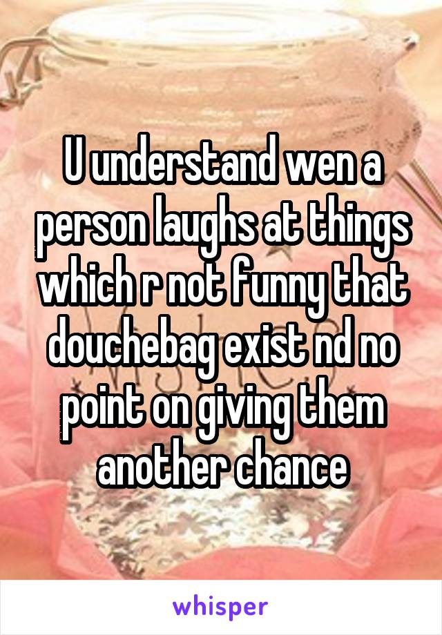 U understand wen a person laughs at things which r not funny that douchebag exist nd no point on giving them another chance