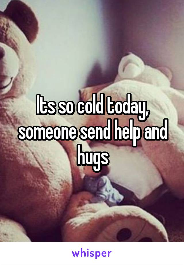 Its so cold today, someone send help and hugs