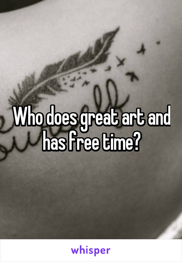 Who does great art and has free time?