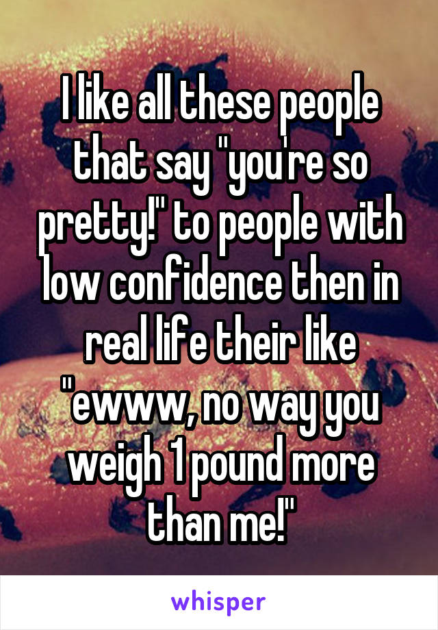 """I like all these people that say """"you're so pretty!"""" to people with low confidence then in real life their like """"ewww, no way you weigh 1 pound more than me!"""""""