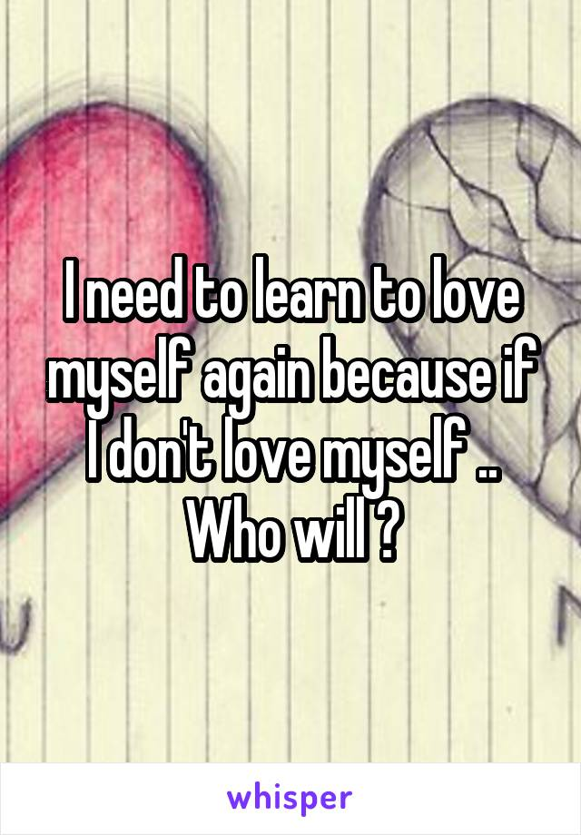 I need to learn to love myself again because if I don't love myself .. Who will ?