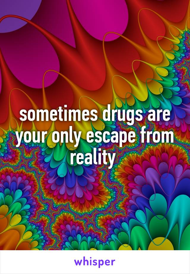 sometimes drugs are your only escape from reality
