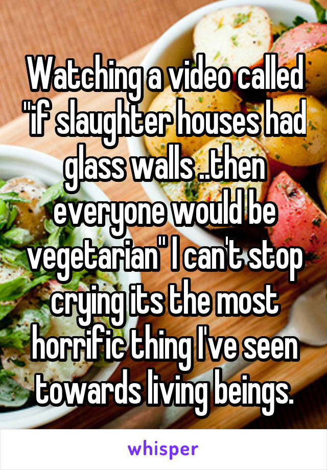 "Watching a video called ""if slaughter houses had glass walls ..then everyone would be vegetarian"" I can't stop crying its the most horrific thing I've seen towards living beings."